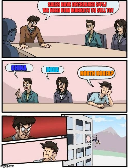 Boardroom Meeting Suggestion Meme | SALES HAVE DECREASED 34%!  WE NEED NEW MARKETS TO SELL TO! CHINA INDIA NORTH KOREA? | image tagged in memes,boardroom meeting suggestion | made w/ Imgflip meme maker