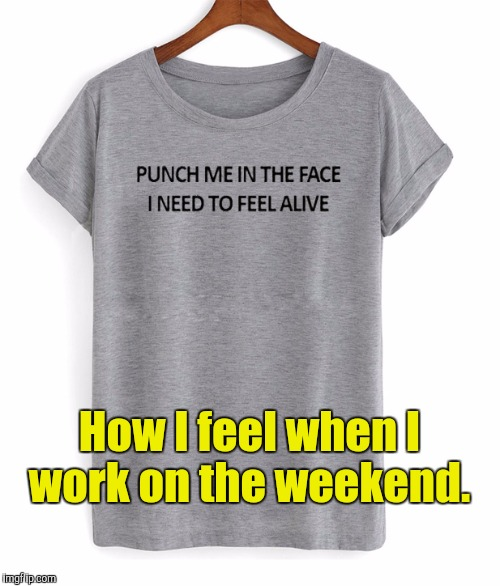 Six twelves this week including the weekend. Then next week is a well earned vacation.  | How I feel when I work on the weekend. | image tagged in funny,work,weekend,no life | made w/ Imgflip meme maker