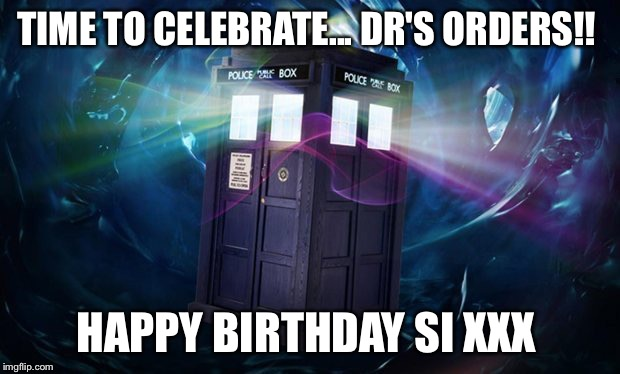 dr who | TIME TO CELEBRATE... DR'S ORDERS!! HAPPY BIRTHDAY SI XXX | image tagged in dr who | made w/ Imgflip meme maker