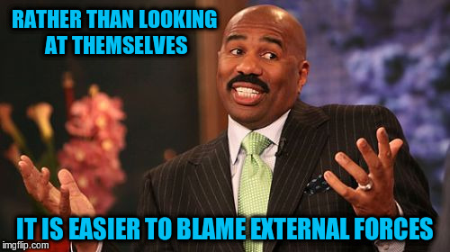 Steve Harvey Meme | RATHER THAN LOOKING AT THEMSELVES IT IS EASIER TO BLAME EXTERNAL FORCES | image tagged in memes,steve harvey | made w/ Imgflip meme maker