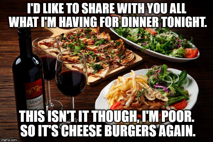 I hate it when people share their dinner on Social media. What about the rest of us who can't eat so well?  | I'D LIKE TO SHARE WITH YOU ALL WHAT I'M HAVING FOR DINNER TONIGHT. THIS ISN'T IT THOUGH, I'M POOR. SO IT'S CHEESE BURGERS AGAIN. | image tagged in poor,social media,it's what's for dinner,clifton shepherd cliffshep | made w/ Imgflip meme maker