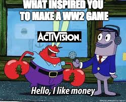WHAT INSPIRED YOU TO MAKE A WW2 GAME | image tagged in mr crabs,activision,money,cod,shitty meme | made w/ Imgflip meme maker