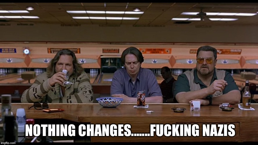 NOTHING CHANGES.......F**KING NAZIS | image tagged in big lebowski bar | made w/ Imgflip meme maker