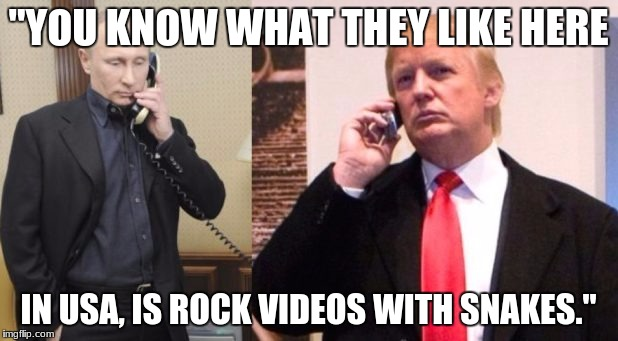 "Trump Putin phone call | ""YOU KNOW WHAT THEY LIKE HERE IN USA, IS ROCK VIDEOS WITH SNAKES."" 
