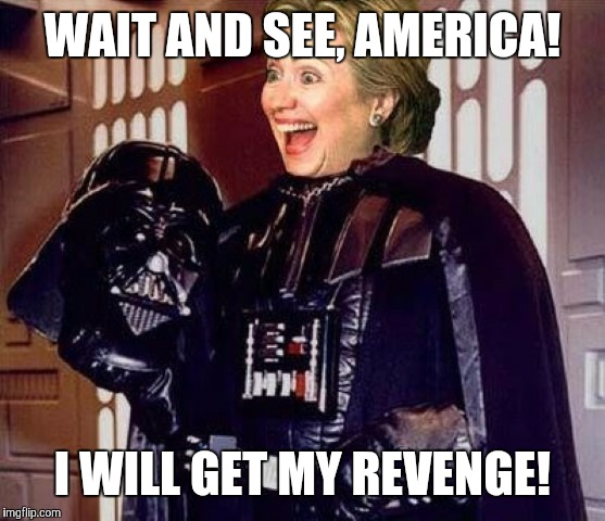 hillary clinton darkside | WAIT AND SEE, AMERICA! I WILL GET MY REVENGE! | image tagged in hillary clinton darkside | made w/ Imgflip meme maker
