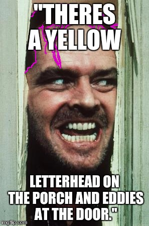 "Here's Johnny Meme |  ""THERES A YELLOW; LETTERHEAD ON THE PORCH AND EDDIES AT THE DOOR."" 