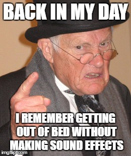 Back In My Day Meme | BACK IN MY DAY I REMEMBER GETTING OUT OF BED WITHOUT MAKING SOUND EFFECTS | image tagged in memes,back in my day | made w/ Imgflip meme maker