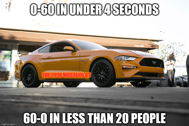 The 2018 Mustang | 0-60 IN UNDER 4 SECONDS 60-0 IN LESS THAN 20 PEOPLE THE 2018 MUSTANG GT | image tagged in mustang,fail,crash | made w/ Imgflip meme maker