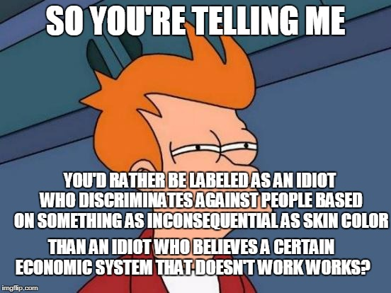 Futurama Fry Meme | SO YOU'RE TELLING ME YOU'D RATHER BE LABELED AS AN IDIOT WHO DISCRIMINATES AGAINST PEOPLE BASED ON SOMETHING AS INCONSEQUENTIAL AS SKIN COLO | image tagged in memes,futurama fry | made w/ Imgflip meme maker