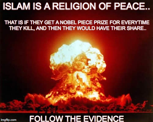 Nuclear Explosion Meme | ISLAM IS A RELIGION OF PEACE.. THAT IS IF THEY GET A NOBEL PIECE PRIZE FOR EVERYTIME THEY KILL, AND THEN THEY WOULD HAVE THEIR SHARE.. FOLLO | image tagged in memes,nuclear explosion | made w/ Imgflip meme maker