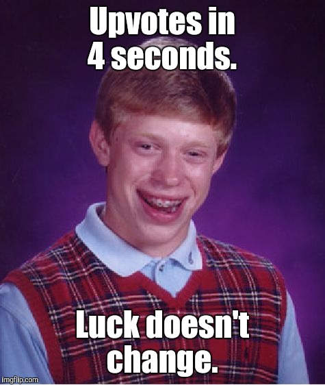 Bad Luck Brian Meme | Upvotes in 4 seconds. Luck doesn't change. | image tagged in memes,bad luck brian | made w/ Imgflip meme maker