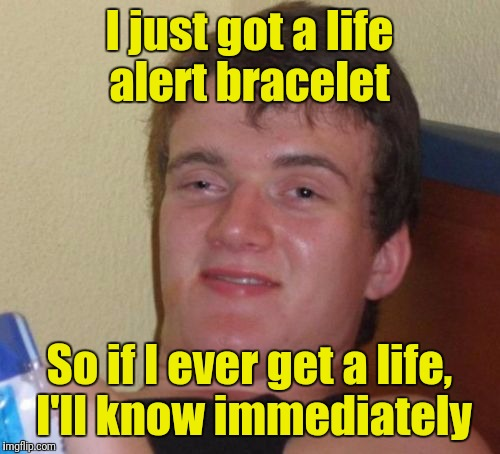 10 Guy Meme | I just got a life alert bracelet So if I ever get a life, I'll know immediately | image tagged in memes,10 guy | made w/ Imgflip meme maker