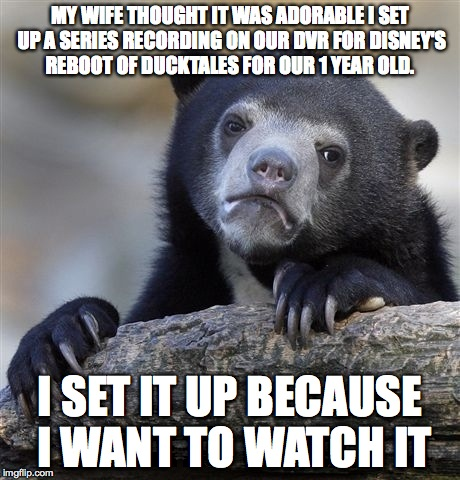 Confession Bear Meme | MY WIFE THOUGHT IT WAS ADORABLE I SET UP A SERIES RECORDING ON OUR DVR FOR DISNEY'S REBOOT OF DUCKTALES FOR OUR 1 YEAR OLD. I SET IT UP BECA | image tagged in memes,confession bear,AdviceAnimals | made w/ Imgflip meme maker