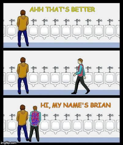 Bad Luck Urinal Guy | AHH THAT'S BETTER HI, MY NAME'S BRIAN | image tagged in bad luck brian,urinal guy | made w/ Imgflip meme maker
