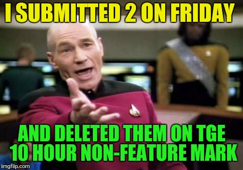 Picard Wtf Meme | I SUBMITTED 2 ON FRIDAY AND DELETED THEM ON TGE 10 HOUR NON-FEATURE MARK | image tagged in memes,picard wtf | made w/ Imgflip meme maker