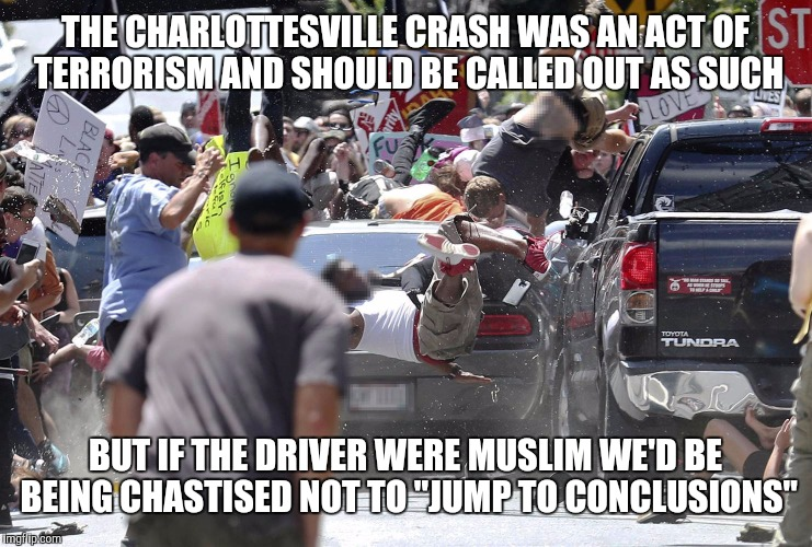 Just saying... | THE CHARLOTTESVILLE CRASH WAS AN ACT OF TERRORISM AND SHOULD BE CALLED OUT AS SUCH BUT IF THE DRIVER WERE MUSLIM WE'D BE BEING CHASTISED NOT | image tagged in charlottesville car,memes | made w/ Imgflip meme maker