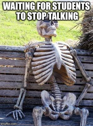 Waiting Skeleton Meme | WAITING FOR STUDENTS TO STOP TALKING | image tagged in memes,waiting skeleton | made w/ Imgflip meme maker