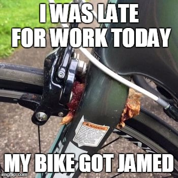 I ran over a pb&j  this morning | I WAS LATE FOR WORK TODAY MY BIKE GOT JAMED | image tagged in funny,pun,late for work | made w/ Imgflip meme maker