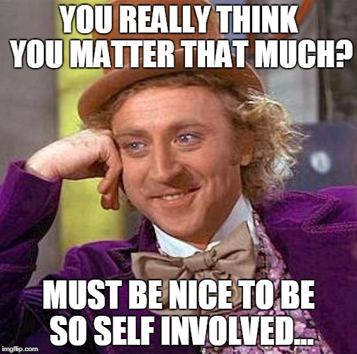 Love Yourself Much? | YOU REALLY THINK YOU MATTER THAT MUCH? MUST BE NICE TO BE SO SELF INVOLVED... | image tagged in memes,creepy condescending wonka | made w/ Imgflip meme maker