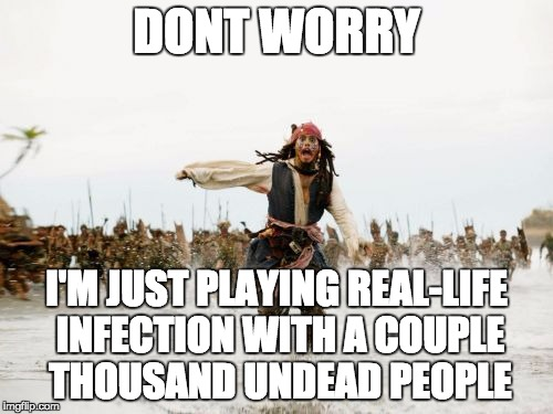 When you know you've gone too far | DONT WORRY I'M JUST PLAYING REAL-LIFE INFECTION WITH A COUPLE THOUSAND UNDEAD PEOPLE | image tagged in memes,jack sparrow being chased | made w/ Imgflip meme maker