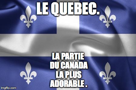 with the possible exception of British Columbia. | LE QUEBEC. LA PARTIE DU CANADA LA PLUS ADORABLE . | image tagged in le quebec,canada,memes,quebec,guess i shouldn't submit french memes | made w/ Imgflip meme maker