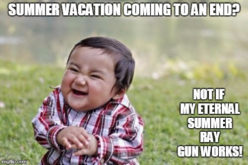 Evil Toddler Meme | SUMMER VACATION COMING TO AN END? NOT IF MY ETERNAL SUMMER RAY GUN WORKS! | image tagged in memes,evil toddler | made w/ Imgflip meme maker