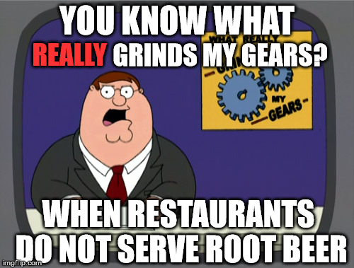 Peter Griffin News Meme | YOU KNOW WHAT REALLY GRINDS MY GEARS? WHEN RESTAURANTS DO NOT SERVE ROOT BEER | image tagged in memes,peter griffin news | made w/ Imgflip meme maker