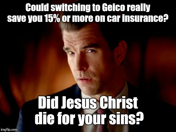 Geico Pitch Guy | Could switching to Geico really save you 15% or more on car insurance? Did Jesus Christ die for your sins? | image tagged in geico pitch guy | made w/ Imgflip meme maker