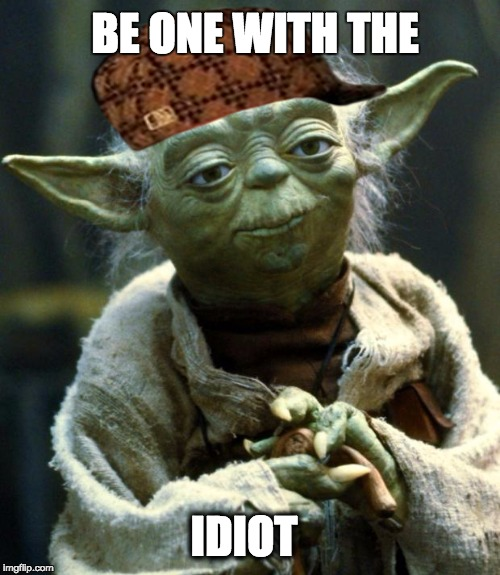 IDIOT, Be one with  | BE ONE WITH THE IDIOT | image tagged in memes,star wars yoda,scumbag | made w/ Imgflip meme maker