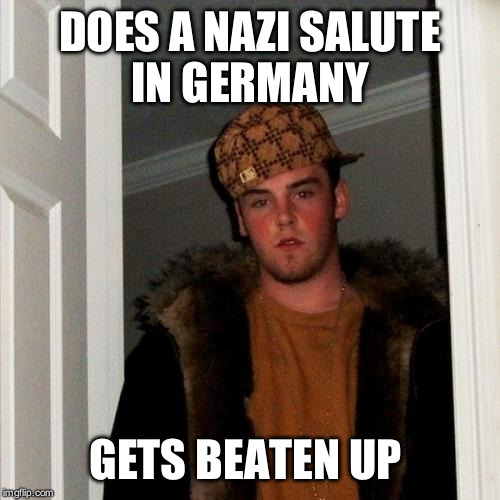 Scumbag Steve Meme | DOES A NAZI SALUTE IN GERMANY GETS BEATEN UP | image tagged in memes,scumbag steve,AdviceAnimals | made w/ Imgflip meme maker