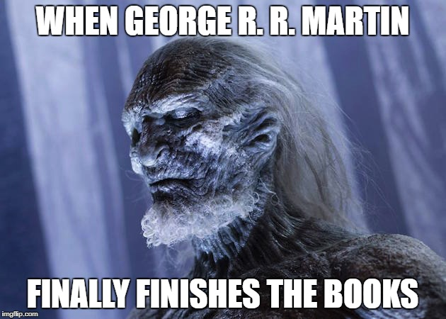 When George R. R. Martin Finally Finishes the Books | WHEN GEORGE R. R. MARTIN FINALLY FINISHES THE BOOKS | image tagged in gameofthrones,game of thrones,got,george,martin,asoiaf | made w/ Imgflip meme maker