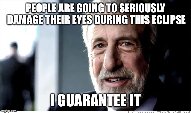 I Guarantee It Meme | PEOPLE ARE GOING TO SERIOUSLY DAMAGE THEIR EYES DURING THIS ECLIPSE I GUARANTEE IT | image tagged in memes,i guarantee it,AdviceAnimals | made w/ Imgflip meme maker