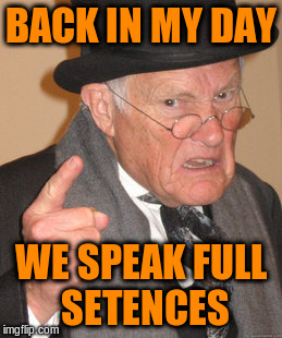 Back In My Day Meme | BACK IN MY DAY WE SPEAK FULL SETENCES | image tagged in memes,back in my day | made w/ Imgflip meme maker