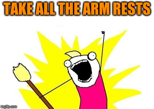 X All The Y Meme | TAKE ALL THE ARM RESTS | image tagged in memes,x all the y | made w/ Imgflip meme maker