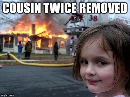 Disaster Girl Meme | COUSIN TWICE REMOVED | image tagged in memes,disaster girl | made w/ Imgflip meme maker