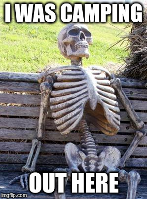 Waiting Skeleton Meme | I WAS CAMPING OUT HERE | image tagged in memes,waiting skeleton | made w/ Imgflip meme maker