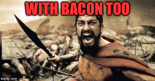 Sparta Leonidas Meme | WITH BACON TOO | image tagged in memes,sparta leonidas | made w/ Imgflip meme maker