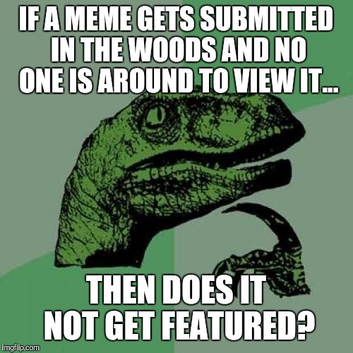 Philosoraptor Meme | IF A MEME GETS SUBMITTED IN THE WOODS AND NO ONE IS AROUND TO VIEW IT... THEN DOES IT NOT GET FEATURED? | image tagged in memes,philosoraptor | made w/ Imgflip meme maker