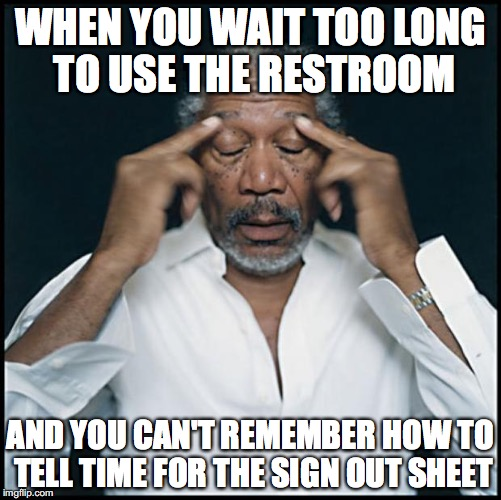 morgan freeman headache | WHEN YOU WAIT TOO LONG TO USE THE RESTROOM AND YOU CAN'T REMEMBER HOW TO TELL TIME FOR THE SIGN OUT SHEET | image tagged in morgan freeman headache | made w/ Imgflip meme maker