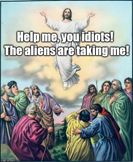 Help a Savior out! | Help me, you idiots! The aliens are taking me! | image tagged in jesus aliens,memes,meme | made w/ Imgflip meme maker