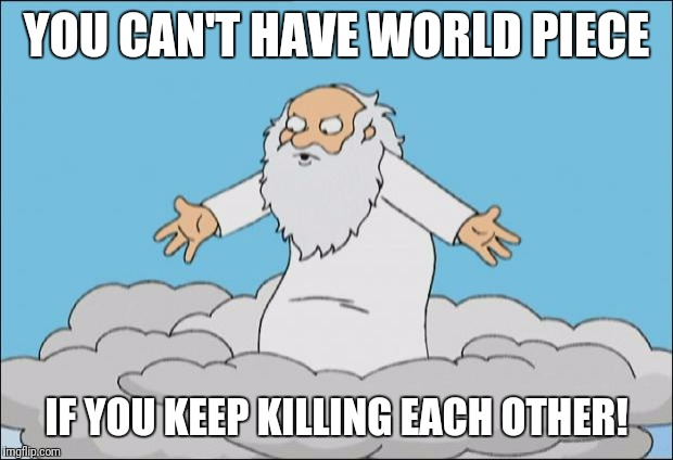 Angrygod | YOU CAN'T HAVE WORLD PIECE IF YOU KEEP KILLING EACH OTHER! | image tagged in angrygod | made w/ Imgflip meme maker