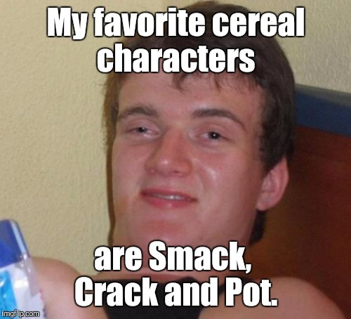 10 Guy Meme | My favorite cereal characters are Smack,  Crack and Pot. | image tagged in memes,10 guy | made w/ Imgflip meme maker