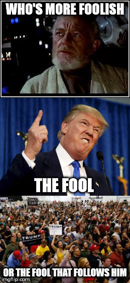 who's more foolish | WHO'S MORE FOOLISH OR THE FOOL THAT FOLLOWS HIM THE FOOL | image tagged in star wars,ben kenobi,donald trump,politics | made w/ Imgflip meme maker