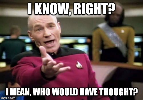 Picard Wtf Meme | I KNOW, RIGHT? I MEAN, WHO WOULD HAVE THOUGHT? | image tagged in memes,picard wtf | made w/ Imgflip meme maker