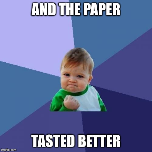 Success Kid Meme | AND THE PAPER TASTED BETTER | image tagged in memes,success kid | made w/ Imgflip meme maker