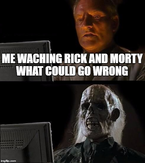 Ill Just Wait Here Meme | ME WACHING RICK AND MORTY WHAT COULD GO WRONG | image tagged in memes,ill just wait here | made w/ Imgflip meme maker
