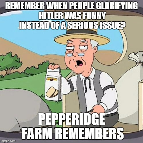 Pepperidge Farm Remembers Meme | REMEMBER WHEN PEOPLE GLORIFYING HITLER WAS FUNNY INSTEAD OF A SERIOUS ISSUE? PEPPERIDGE FARM REMEMBERS | image tagged in memes,pepperidge farm remembers | made w/ Imgflip meme maker