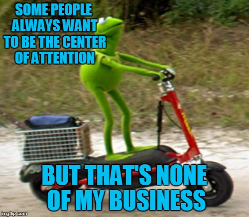 SOME PEOPLE ALWAYS WANT TO BE THE CENTER OF ATTENTION BUT THAT'S NONE OF MY BUSINESS | made w/ Imgflip meme maker