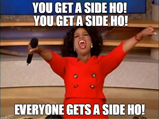 Oprah You Get A Meme | YOU GET A SIDE HO! YOU GET A SIDE HO! EVERYONE GETS A SIDE HO! | image tagged in memes,oprah you get a | made w/ Imgflip meme maker