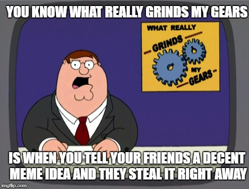 Peter Griffin News Meme | YOU KNOW WHAT REALLY GRINDS MY GEARS IS WHEN YOU TELL YOUR FRIENDS A DECENT MEME IDEA AND THEY STEAL IT RIGHT AWAY | image tagged in memes,peter griffin news | made w/ Imgflip meme maker
